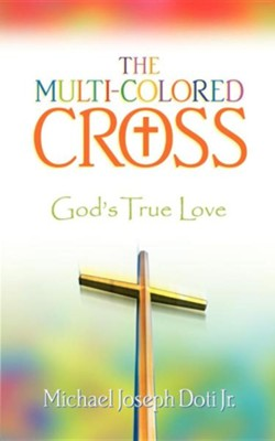 The Multi-Colored Cross: God's True Love   -     By: Michael Joseph Doti Jr.