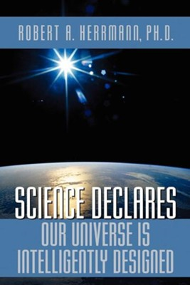 Science Declares Our Universe IS Intelligently Designed  -     By: Robert A. Herrmann Ph.D.