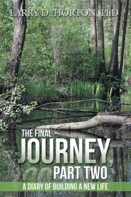 The Final Journey, Part Two: A Diary of Building a New Life  -     By: Larry D. Horton PhD