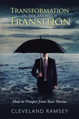 Transformation in the Midst of Transition: How to Prosper from Your Storms  -     By: Cleveland Ramsey