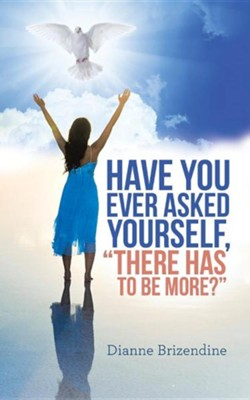 Have You Ever Asked Yourself, There Has to Be More?  -     By: Dianne Brizendine
