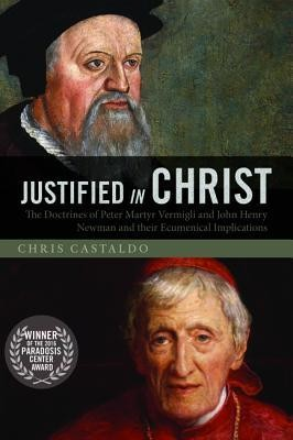 Justified in Christ: The Doctrines of Peter Martyr Vermigli and John Henry Newman and Their Ecumenical Implications  -     By: Chris Castaldo