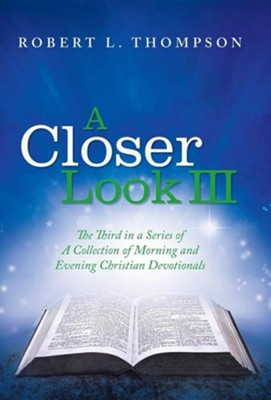 A Closer Look III: The Third in a Series of a Collection of Morning and Evening Christian Devotionals  -     By: Robert L. Thompson