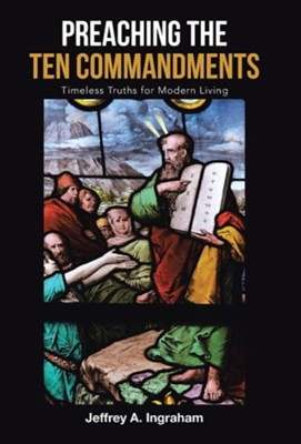 Preaching the Ten Commandments: Timeless Truths for Modern Living  -     By: Jeffrey A. Ingraham