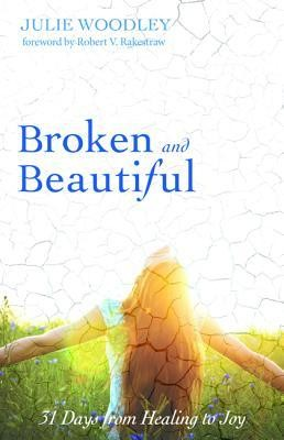 Broken and Beautiful: 31 Days from Healing to Joy  -     By: Julie Woodley
