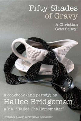 Fifty Shades of Gravy; A Christian Gets Saucy!: A Cookbook (and a Parody)  -     By: Hallee Bridgeman     Illustrated By: Debi Warford