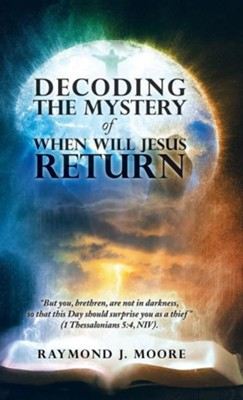 Decoding the Mystery of When Will Jesus Return: But You, Brethren, Are Not in Darkness, So That This Day Should Surprise You as a Thief (1 Thessalonia  -     By: Raymond J. Moore