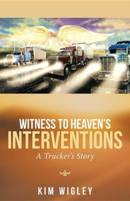 Witness to Heaven's Interventions: A Trucker's Story  -     By: Kim Wigley