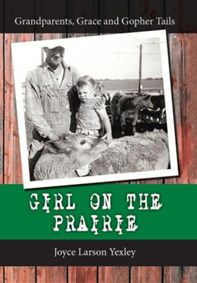 Girl on the Prairie: Grandparents, Grace and Gopher Tails  -     By: Joyce Larson Yexley