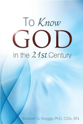 To Know God in the 21st Century  -     By: Kenneth G. Knaggs
