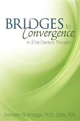 Bridges to Convergence in 21st Century Thought  -     By: Kenneth G. Knaggs Ph.D.