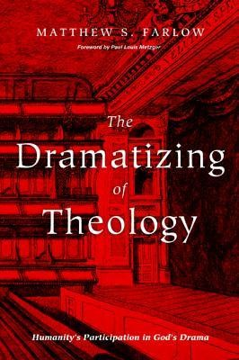 The Dramatizing of Theology: Humanity's Participation in God's Drama  -     By: Matthew S. Farlow