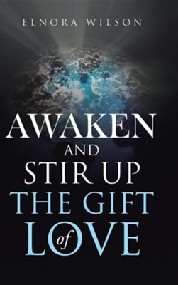 Awaken and Stir Up the Gift of Love  -     By: Elnora Wilson