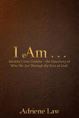 I Am . . .: Identity Crisis Undonethe Discovery of Who We Are Through the Eyes of God.  -     By: Adriene Law