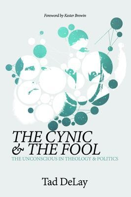 The Cynic and the Fool: The Unconscious in Theology & Politics  -     By: Tad DeLay
