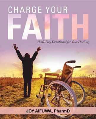 Charge Your Faith: A 30-Day Devotional for Your Healing  -     By: Joy Aifuwa PharmD