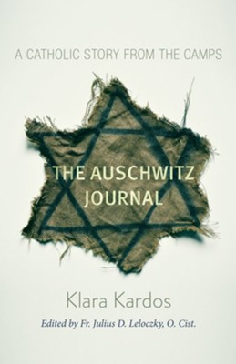 The Auschwitz Journal: A Catholic Story from the Concentration Camps  -     Edited By: Fr. Julius D. Lelockzy O.Cist.     By: Klara Kardos