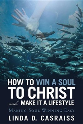 How to Win a Soul to Christ and Make It a Lifestyle: Making Soul Winning Easy  -     By: Linda D. Casraiss