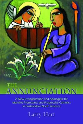 The Annunciation: A New Evangelization and Apologetic for Mainline Protestants and Progressive Catholics in Postmodern North America  -     By: Larry Hart