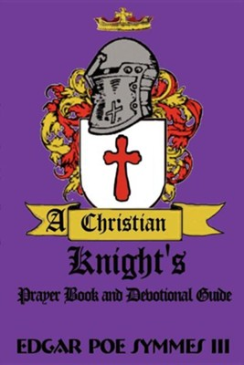 A Christian Knight's: Prayer Book and Devotional Guide  -     By: Edgar Poe Symmes III