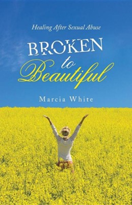 Broken to Beautiful: Healing After Sexual Abuse  -     By: Marcia White