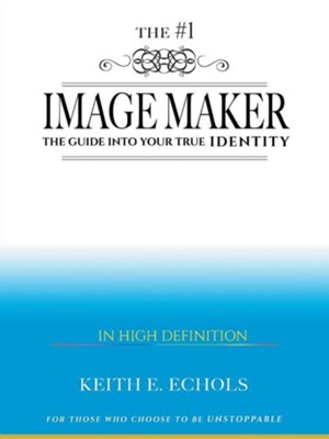 The #1 Image Maker: The Guide Into Your True Identity  -     By: Keith E. Echols
