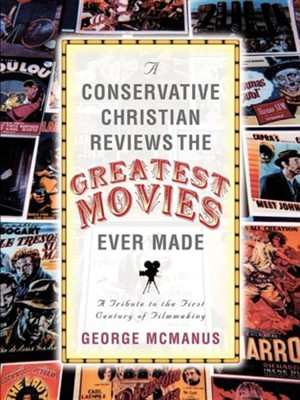 A Conservative Christian Reviews the Greatest Movies Ever Made  -     By: George McManus