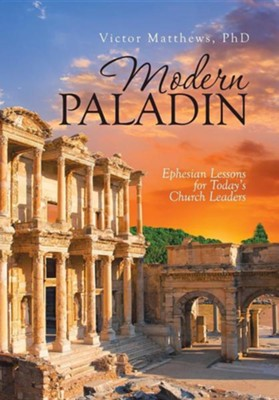 Modern Paladin: Ephesian Lessons for Today's Church Leaders  -     By: Victor Matthews PhD
