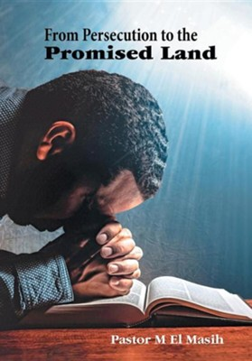 From Persecution to the Promised Land  -     By: Pastor M. El Masih