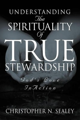 Understanding the Spirituality of True Stewardship  -     By: Christopher N. Sealey