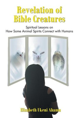 Revelation of Bible Creatures: Spiritual Lessons on How Some Animal Spirits Connect with Humans  -     By: Elizabeth Ukeni Abamu