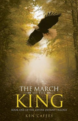 The March of the King: Book One of the Divine Destiny Trilogy  -     By: Ken Caffey