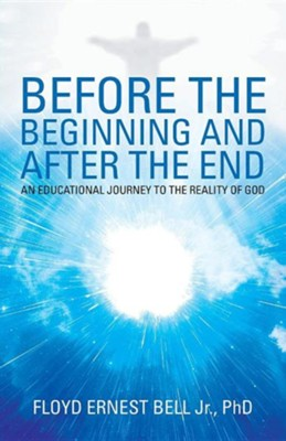 Before the Beginning and After the End: An Educational Journey to the Reality of God  -     By: Floyd Ernest Bell Jr.