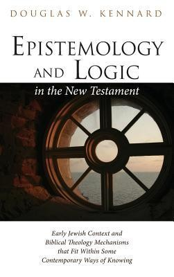 Epistemology and Logic in the New Testament  -     By: Douglas W. Kennard