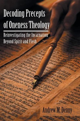 Decoding Precepts of Oneness Theology: Reinvestigating the Incarnation Beyond Spirit and Flesh  -     By: Andrew M. Denny