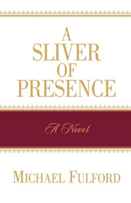 A Sliver of Presence  -     By: Michael Fulford