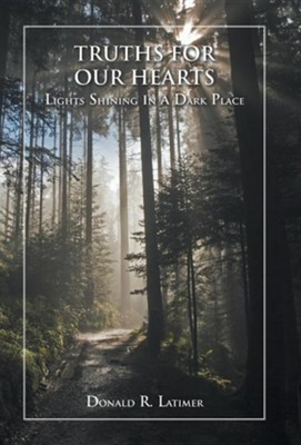 Truths for Our Hearts: Lights Shining in a Dark Place  -     By: Donald R. Latimer