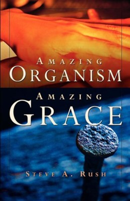 Amazing Organism, Amazing Grace  -     By: Steve A. Rush