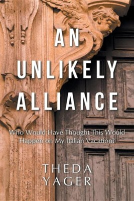 An Unlikely Alliance: Who Would Have Thought This Would Happen on My Italian Vacation?  -     By: Theda Yager