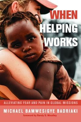 When Helping Works: Alleviating Fear and Pain in Global Missions  -     By: Michael Bamwesigye Badriaki
