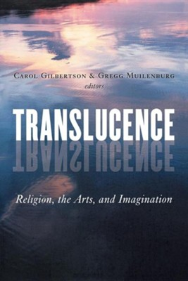 Translucence: Religion, the Arts, and Imagination  -     By: Carol Gilbertson, Gregg Muilenburg