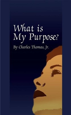 What is My Purpose?  -     By: Charles Thomas Jr.