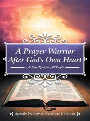 A Prayer Warrior After God's Own Heart: An Easy Read for All People  -     By: Apostle Nenkawah Barnabas Gbeintor