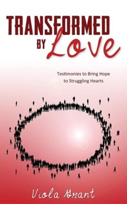Transformed by Love: Testimonies to Bring Hope to Struggling Hearts  -     By: Viola Grant