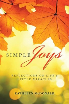 Simple Joys: Reflections on Life's Little Miracles  -     By: Kathleen McDonald