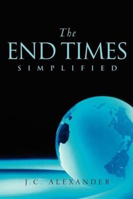 The End Times Simplified  -     By: J.C. Alexander