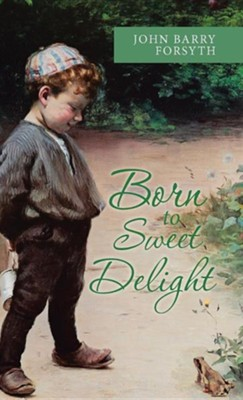 Born to Sweet Delight: Life Affirmed, Fate Defied  -     By: John Barry Forsyth