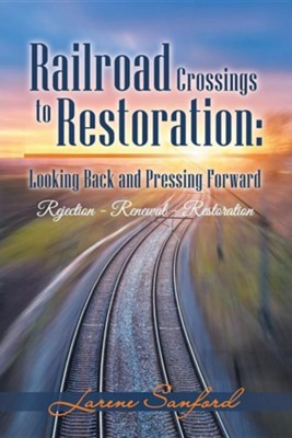Railroad Crossings to Restoration: Looking Back and Pressing Forward: Rejection -Renewal-Restoration  -     By: Larene Sanford