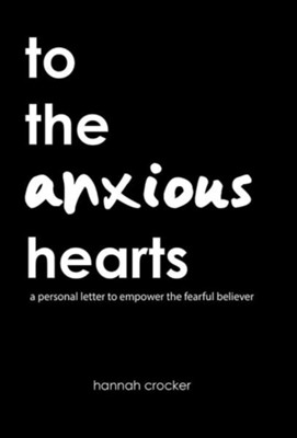 To the Anxious Hearts: A Personal Letter to Empower the Fearful Believer  -     By: Hannah Crocker