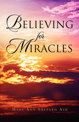 Believing for Miracles  -     By: Mary Ann Shepard Ash